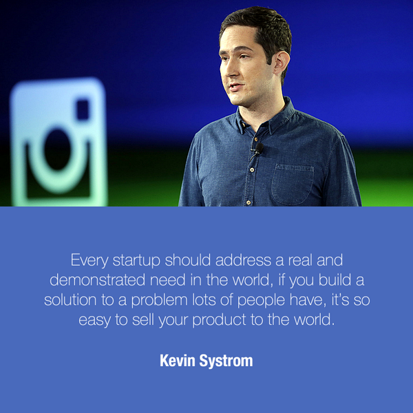 Every startup should address a real and demonstrated need in the world. If you build a solution to a problem lots of people have, it's so easy to sell your product to the world.