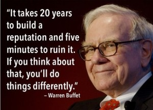 It takes 20 years to build a reputation and five minutes to ruin it.
