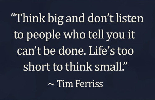 Think big and don't listen to people who tell you it can't be done