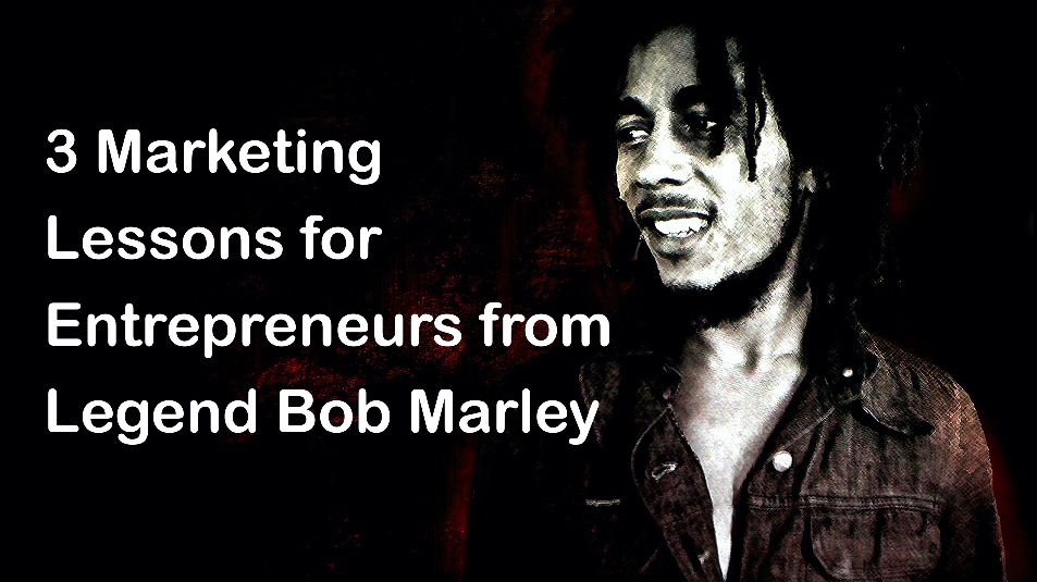 3 Marketing Lessons for Entrepreneurs from Legend Bob Marley